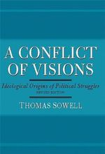 A Conflict of Visions : Idealogical Origins of Political Struggles - Thomas Sowell