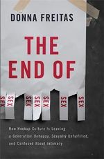 The End of Sex : How Hookup Culture is Leaving a Generation Unhappy, Sexually Unfulfilled, and Confused About Intimacy - Donna Freitas