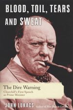 Blood, Toil, Tears and Sweat : The Dire Warning : Churchill's First Speech as Prime Minister - John Lukacs