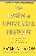 The Dawn of Universal History : Selected Essays from a Witness to the Twentieth Century - Raymond Aron