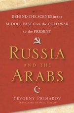 Russia and the Arabs : Behind the Scenes in the Middle East from the Cold War to the Present - Yevgeny Primakov