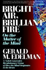 Bright Air, Brilliant Fire : On the Matter of the Mind: a Noble Laureate's Revolutionary Vision of How the Mind Originates in the Brain - Gerald M. Edelman