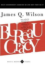 Bureaucracy : What Government Agencies Do and Why They Do it - James Q. Wilson