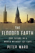 The Flooded Earth : Our Future in a World without Ice Caps - Peter Douglas Ward