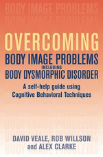 Overcoming Body Body Image Problems Including Body Dysmorphic Disorder : A Self-help Guide Using Cognitive Behavioral Techniques - David Veale