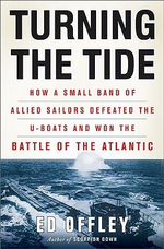 Turning the Tide : How a Small Band of Allied Sailors Defeated the U-Boats and Won the Battle of the Atlantic - Ed Offley