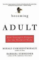 Becoming Adult : How Teenagers Prepare for the World of Work - Mihaly Csikszentmihalyi
