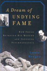 A Dream of Undying Fame : How Freud Betrayed His Mentor and Invented Psychoanalysis - Louis Breger