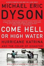 Come Hell or High Water : Hurricane Katrina and the Color of Disaster - Michael Eric Dyson