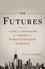 The Futures : The Rise of the Speculator and the Origins of the World's Biggest Markets - Emily Lambert