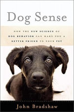 Dog Sense : How the New Science of Dog Behavior Can Make You a Better Friend to Your Pet - John Bradshaw