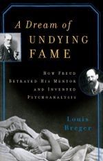 A Dream of Undying Fame How Freud Betrayed His Men : How Freud Betrayed His Mentor and Invented Psychoanalysis - Louis Breger