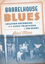 Barrelhouse Blues Location Recording and the Early : Location Recording and the Early Traditions of the Blues - Paul Oliver