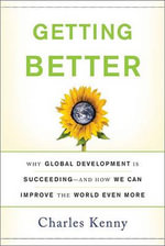 Getting Better : Why Global Development is Succeeding - and How We Can Improve the World Even More - Charles Kenny