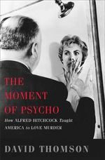 The Moment of Psycho : How Alfred Hitchcock Taught America to Love Murder - David Thomson