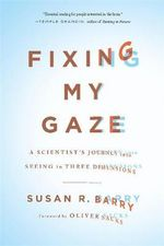 Fixing My Gaze : A Scientist's Journey into Seeing in Three Dimensions - Susan R. Barry