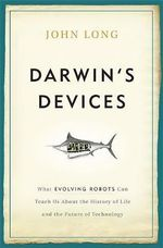 Darwin's Devices : What Evolving Robots Can Teach Us About the History of Life and the Future of Technology - John Long