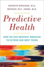 Predictive Health : How We Can Reinvent Medicine to Extend Our Best Years - Kenneth L. Brigham