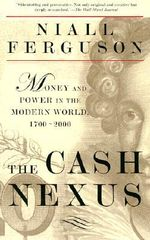 The Cash Nexus : Economics and Politics from the Age of Warfare through the Age of Welfare, 1700-2000 - Niall Ferguson