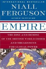 Empire : The Rise and Demise of the British World Order and the Lessons for Global Power - Niall Ferguson