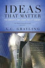 Ideas That Matter : The Concepts That Shape the 21st Century - A C Grayling