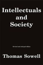 Intellectuals and Society : A Withering and Clear-eyed Critique About (but Not For) Intellectuals That Explores Their Impact on Public Opinion, Policy, and Society at Large - Thomas Sowell