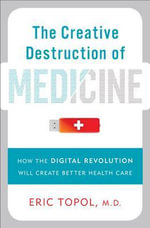 The Creative Destruction of Medicine : How the Digital Revolution Will Create Better Health Care - Eric J. Topol
