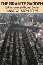 The Granite Garden : Urban Nature and Human Design - Anne Whiston Spirn
