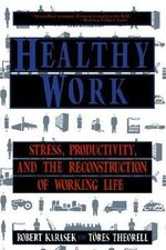 Healthy Work : Stress Productivity and the Reconstruction of Working Life - Robert A. Karasek