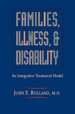Families, Illness and Disability : A Bio-psychosocial Intervention Model - John S. Rolland