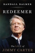 Redeemer : The Life of Jimmy Carter - Randall H. Balmer