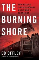 The Burning Shore : How Hitler's U-boats Brought World War II to America - Ed Offley
