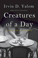Creatures of a Day : And Other Tales of Psychotherapy - Irvin D Yalom