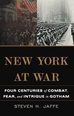 New York at War : Four Centuries of Combat, Fear, and Intrigue in Gotham - Steven H. Jaffe