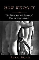 How We Do it : The Evolution and Future of Human Reproduction - Robert Martin