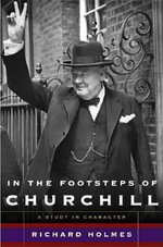 In the Footsteps of Churchill : A Study in Character - Richard Holmes
