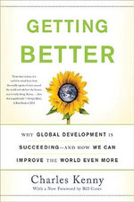 Getting Better : Why Global Development Is Succeeding--And How We Can Improve the World Even More - Charles Kenny