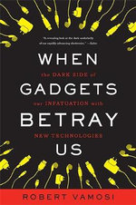 When Gadgets Betray Us : The Dark Side of Our Infatuation with New Technologies - Robert Vamosi
