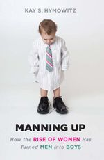 Manning Up : How the Rise of Women Has Turned Men into Boys - Kay S. Hymowitz