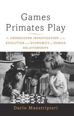 Games Primates Play, International Edition : An Undercover Investigation of the Evolution and Economics of Human Relationships - Dario Maestripieri
