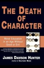 Death of Character : Moral Education in an Age without Good or Evil - James Davison Hunter