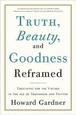 Truth, Beauty, and Goodness Reframed : Educating for the Virtues in the Age of Truthiness and Twitter - Howard Gardner