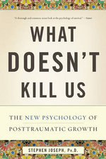 What Doesn't Kill Us : The New Psychology of Posttraumatic Growth - Stephen Joseph