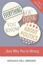 Everything You Think You Know About Politics...and Why You're Wrong : And Why You're Wrong - Kathleen Hall Jamieson