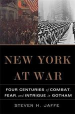 New York at War : Four Centuries of Combat, Fear and Intrigue in Gotham - Steven H. Jaffe