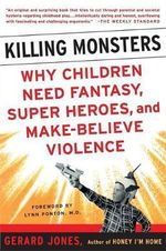 Killing Monsters : Our Children's Need for Fantasy, Heroism and Make-believe Violence - Gerard Jones