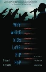 Why White Kids Love Hip Hop : Wankstas, Wiggers, Wannabes and the New Reality of Race in America - Bakari Kitwana