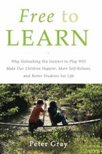 Free to Learn : Why Unleashing the Instinct to Play Will Make Our Children Happier, More Self-Reliant, and Better Students for Life - Peter Gray