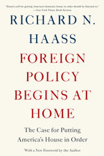 Foreign Policy Begins at Home : The Case for Putting America's House in Order - Richard N. Haass