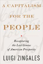A Capitalism for the People : Recapturing the Lost Genius of American Prosperity - Luigi Zingales